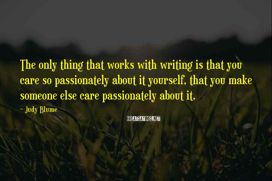 Judy Blume Sayings: The only thing that works with writing is that you care so passionately about it