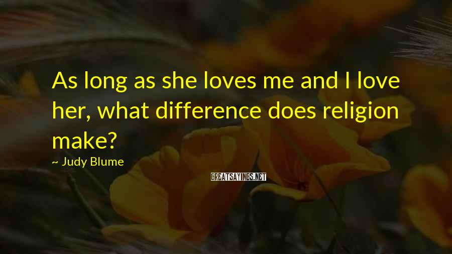 Judy Blume Sayings: As long as she loves me and I love her, what difference does religion make?