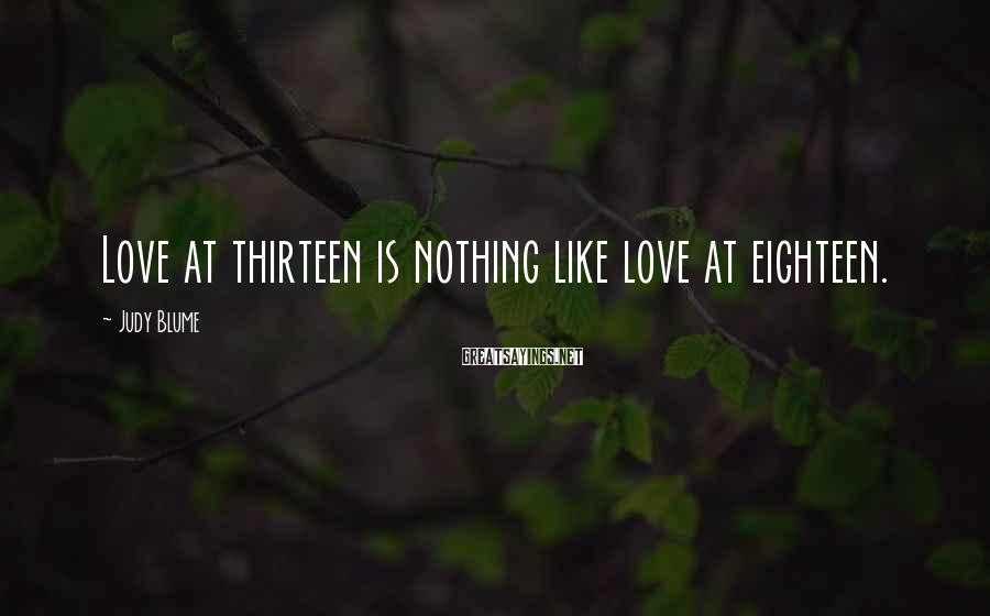 Judy Blume Sayings: Love at thirteen is nothing like love at eighteen.