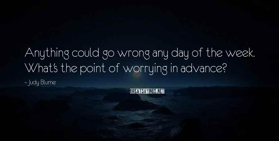 Judy Blume Sayings: Anything could go wrong any day of the week. What's the point of worrying in