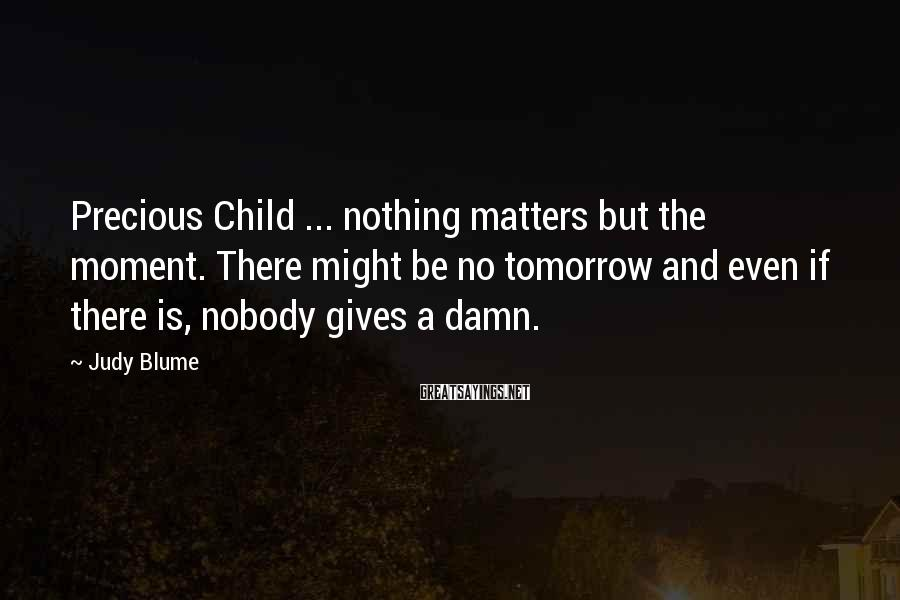 Judy Blume Sayings: Precious Child ... nothing matters but the moment. There might be no tomorrow and even