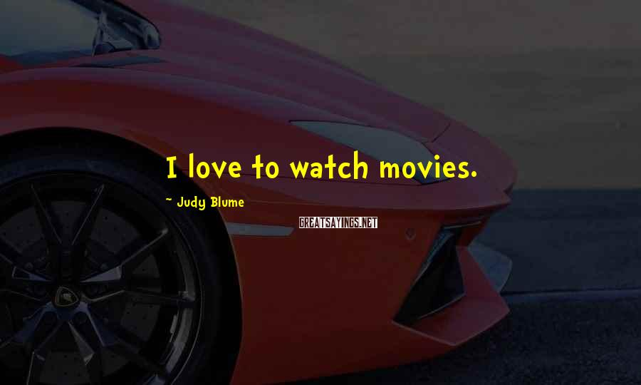 Judy Blume Sayings: I love to watch movies.