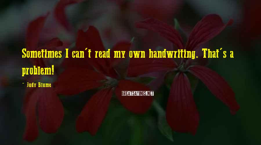 Judy Blume Sayings: Sometimes I can't read my own handwriting. That's a problem!