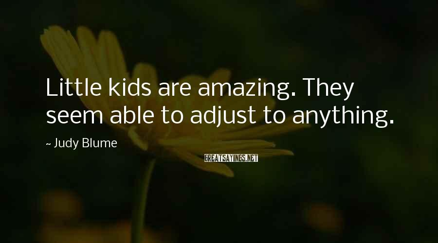 Judy Blume Sayings: Little kids are amazing. They seem able to adjust to anything.