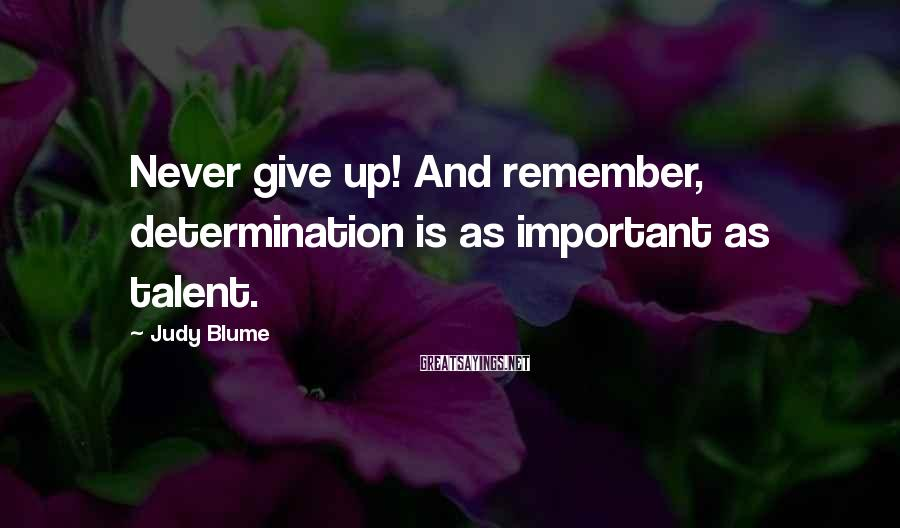 Judy Blume Sayings: Never give up! And remember, determination is as important as talent.