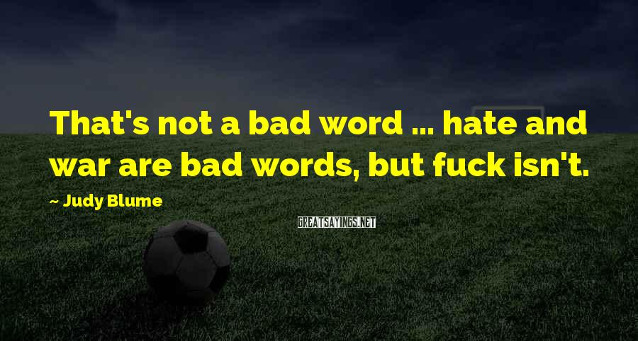 Judy Blume Sayings: That's not a bad word ... hate and war are bad words, but fuck isn't.