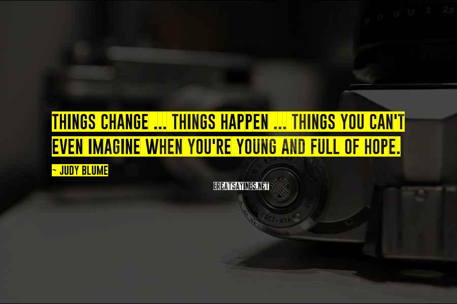 Judy Blume Sayings: Things change ... things happen ... things you can't even imagine when you're young and