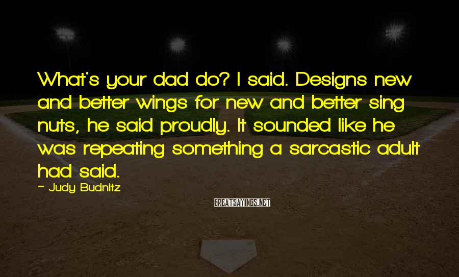 Judy Budnitz Sayings: What's your dad do? I said. Designs new and better wings for new and better