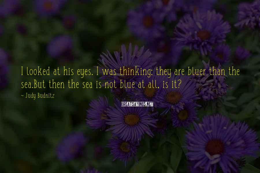 Judy Budnitz Sayings: I looked at his eyes. I was thinking: they are bluer than the sea.But then