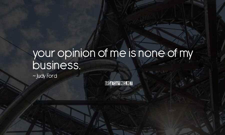 Judy Ford Sayings: your opinion of me is none of my business.