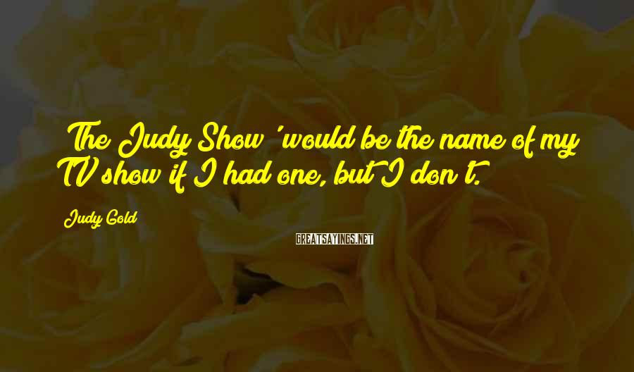 Judy Gold Sayings: 'The Judy Show' would be the name of my TV show if I had one,