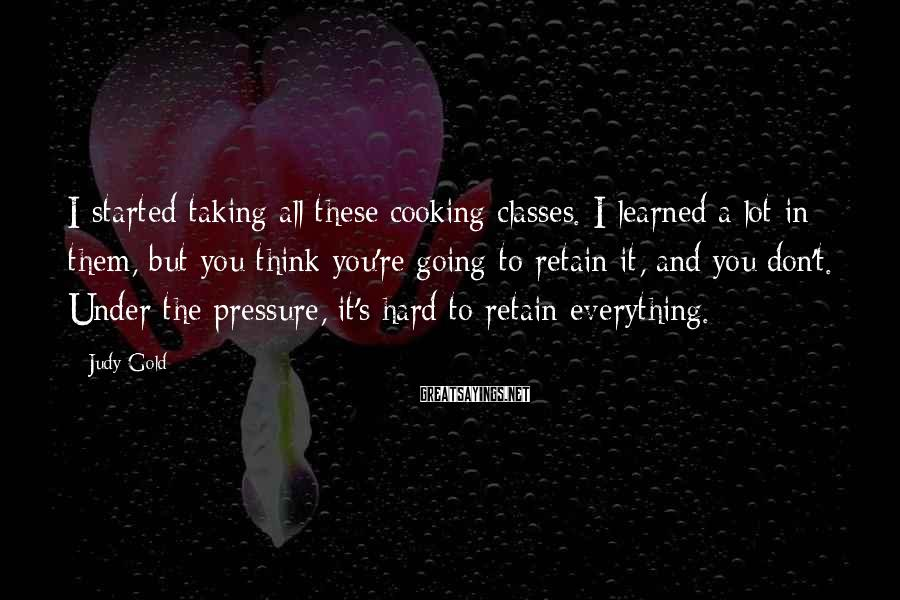 Judy Gold Sayings: I started taking all these cooking classes. I learned a lot in them, but you