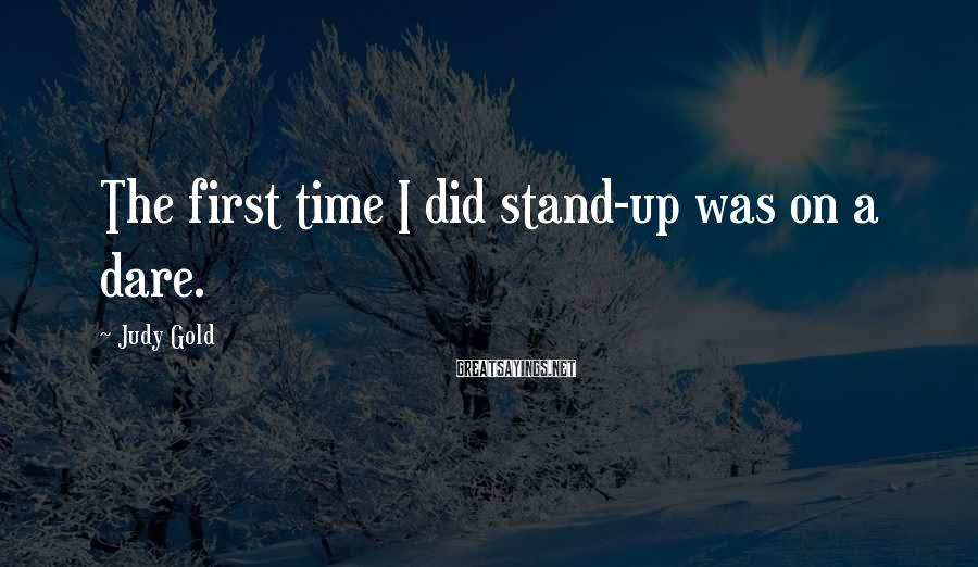 Judy Gold Sayings: The first time I did stand-up was on a dare.