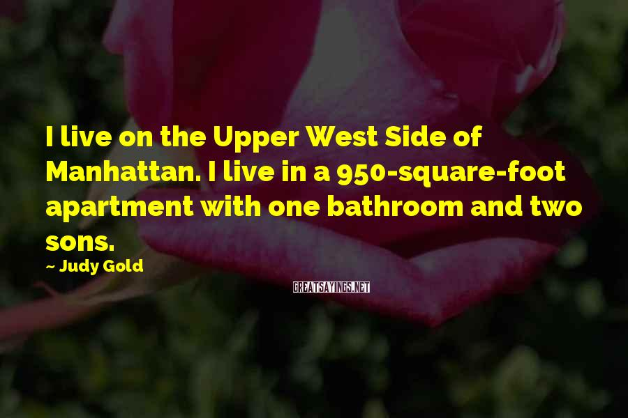 Judy Gold Sayings: I live on the Upper West Side of Manhattan. I live in a 950-square-foot apartment