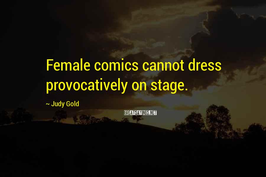 Judy Gold Sayings: Female comics cannot dress provocatively on stage.