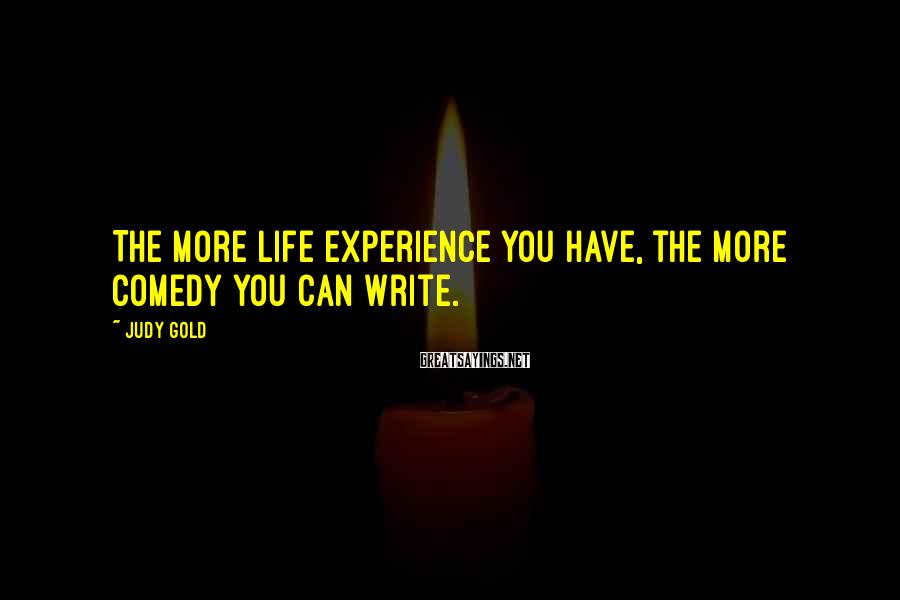 Judy Gold Sayings: The more life experience you have, the more comedy you can write.
