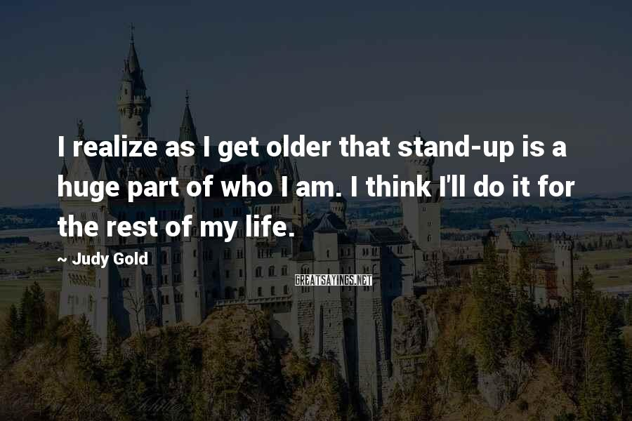 Judy Gold Sayings: I realize as I get older that stand-up is a huge part of who I