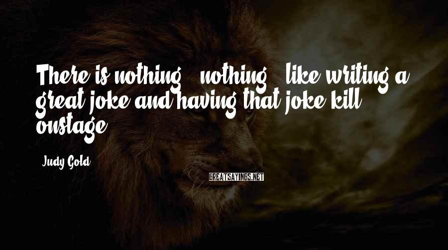 Judy Gold Sayings: There is nothing - nothing - like writing a great joke and having that joke