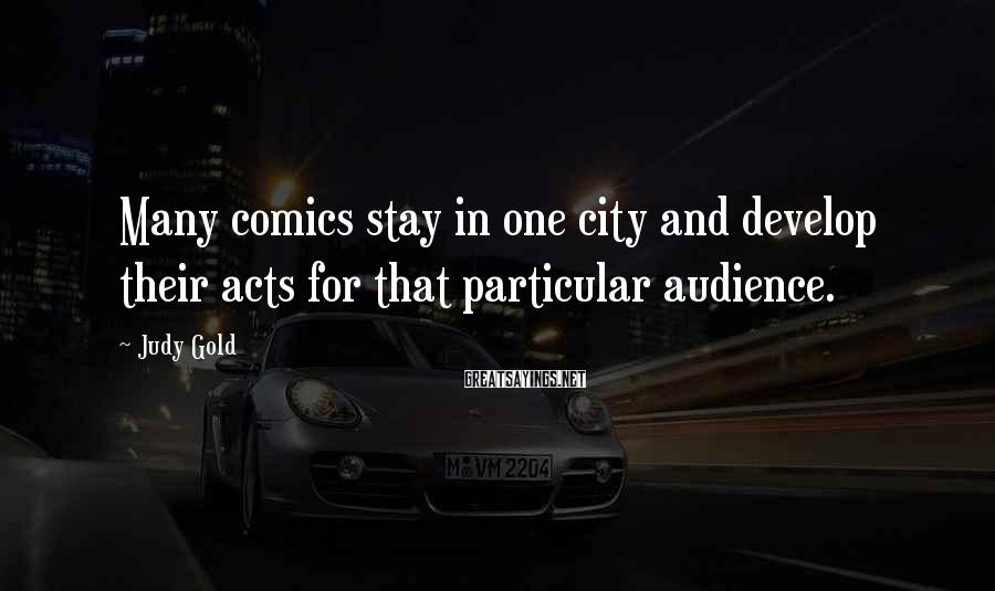 Judy Gold Sayings: Many comics stay in one city and develop their acts for that particular audience.