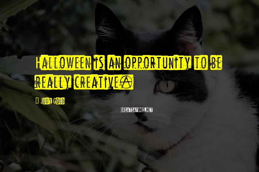 Judy Gold Sayings: Halloween is an opportunity to be really creative.