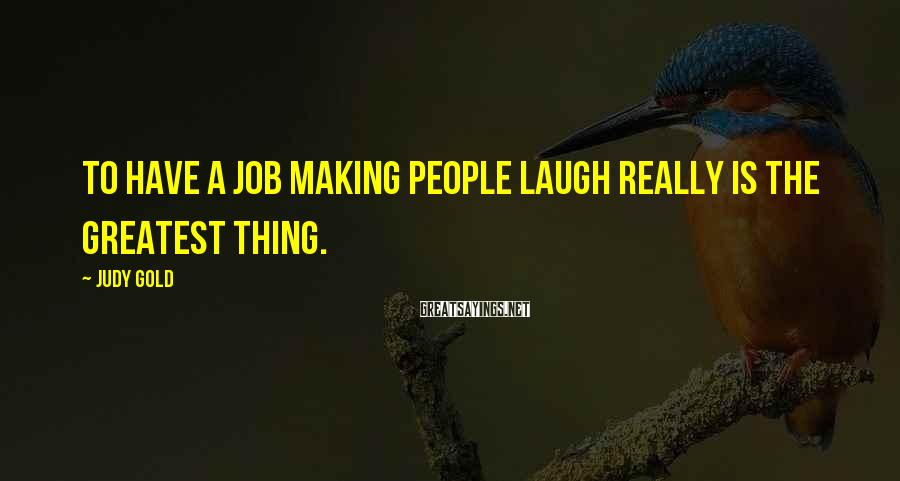 Judy Gold Sayings: To have a job making people laugh really is the greatest thing.