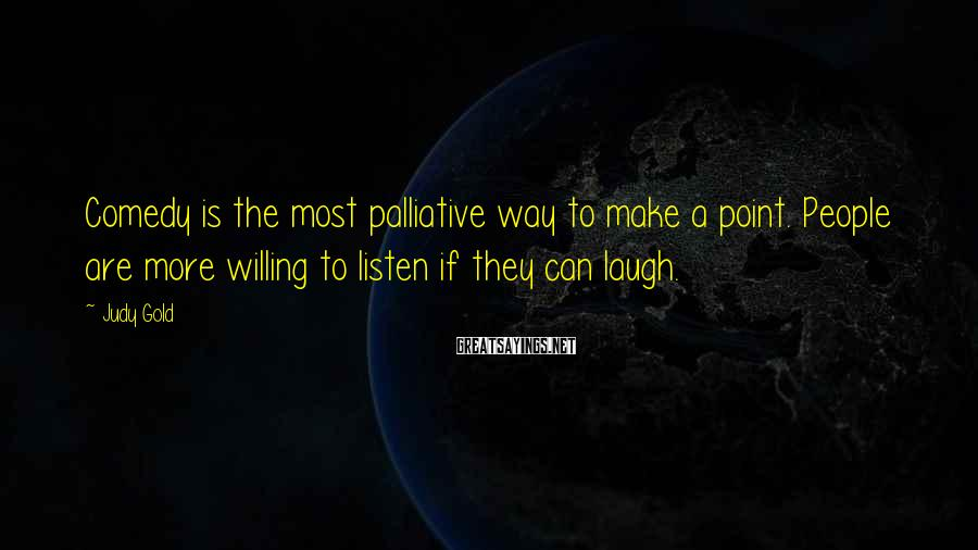 Judy Gold Sayings: Comedy is the most palliative way to make a point. People are more willing to