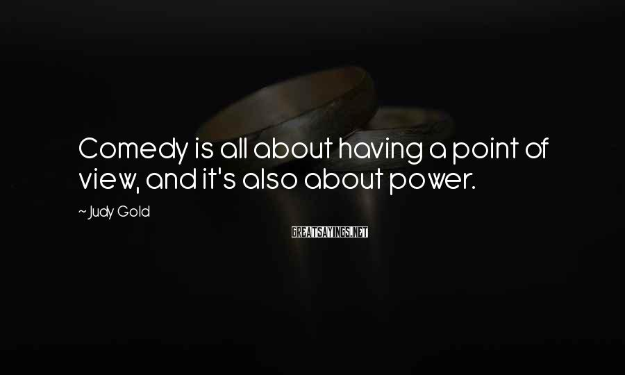 Judy Gold Sayings: Comedy is all about having a point of view, and it's also about power.