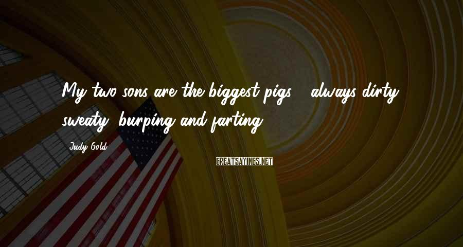 Judy Gold Sayings: My two sons are the biggest pigs - always dirty, sweaty, burping and farting.