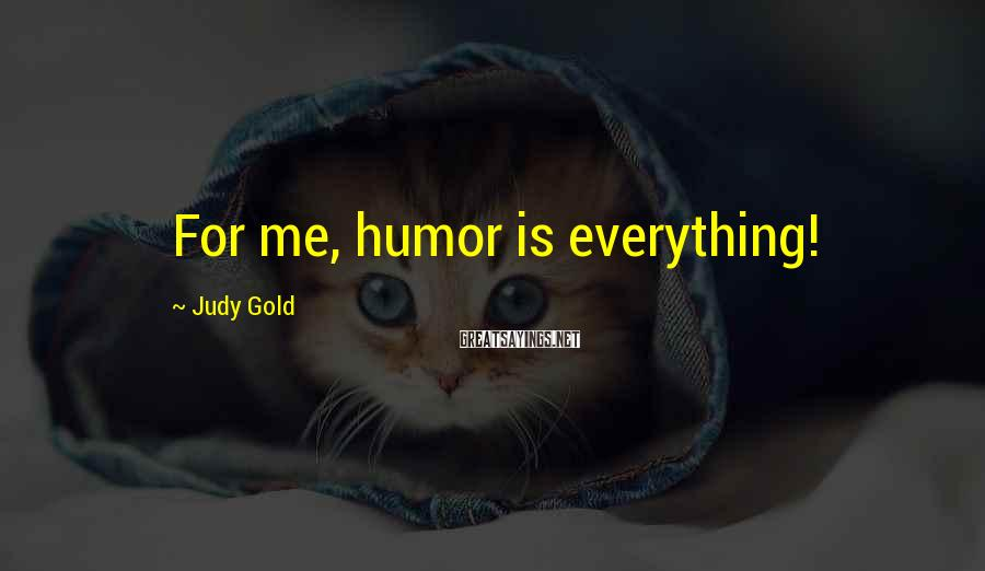 Judy Gold Sayings: For me, humor is everything!