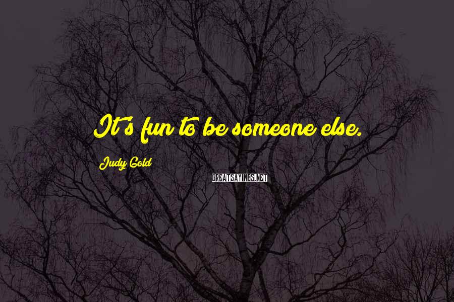 Judy Gold Sayings: It's fun to be someone else.