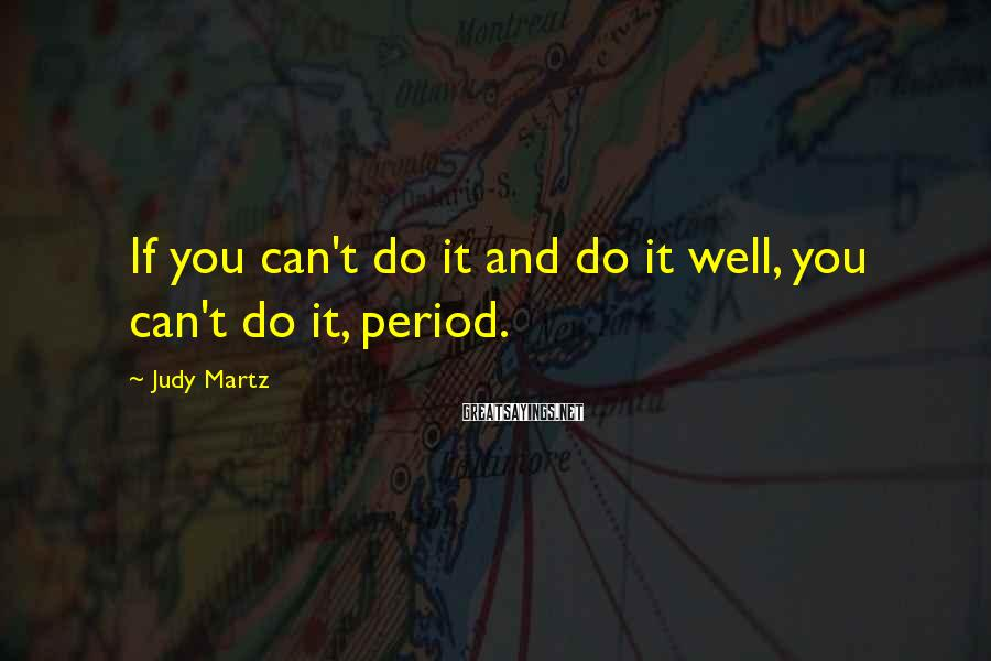 Judy Martz Sayings: If you can't do it and do it well, you can't do it, period.