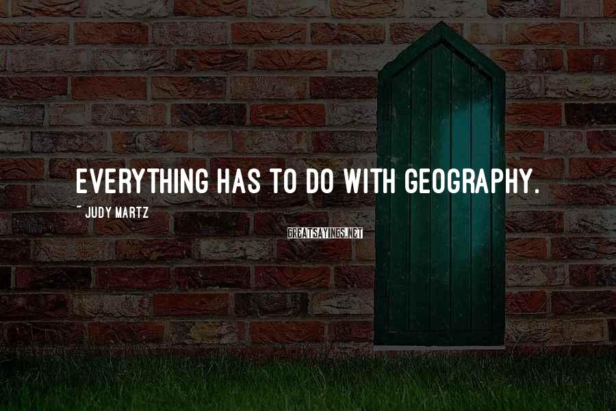 Judy Martz Sayings: Everything has to do with geography.