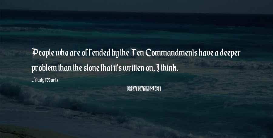 Judy Martz Sayings: People who are offended by the Ten Commandments have a deeper problem than the stone