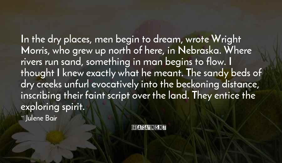 Julene Bair Sayings: In the dry places, men begin to dream, wrote Wright Morris, who grew up north