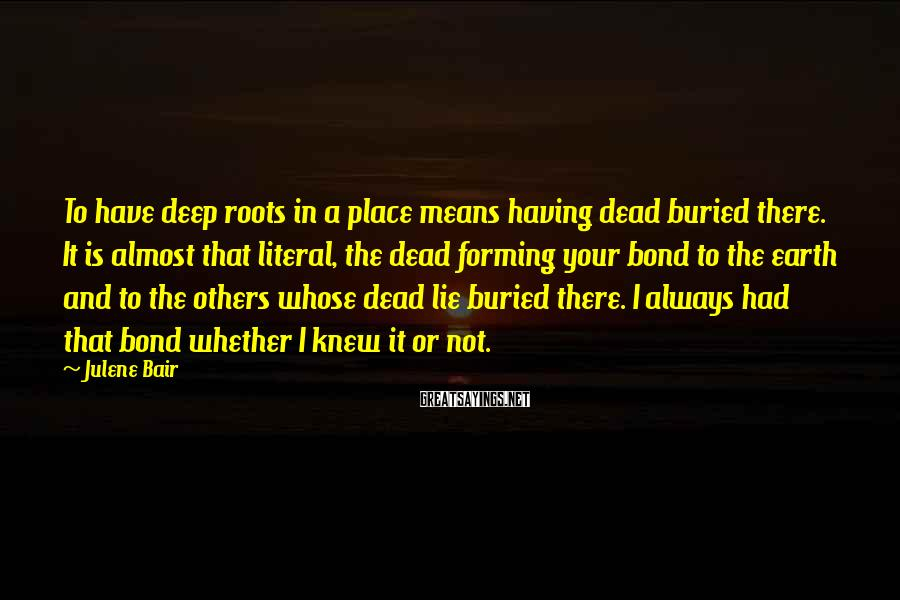 Julene Bair Sayings: To have deep roots in a place means having dead buried there. It is almost