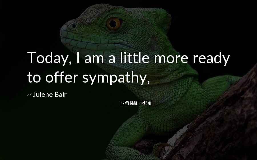 Julene Bair Sayings: Today, I am a little more ready to offer sympathy,