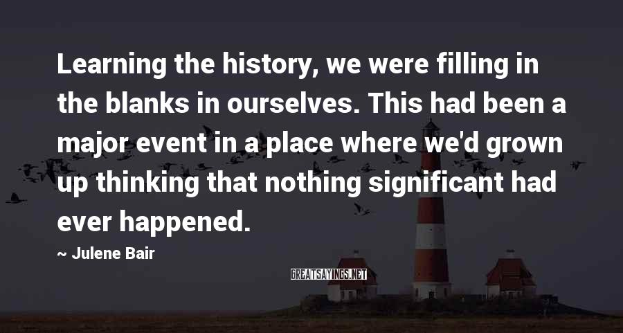 Julene Bair Sayings: Learning the history, we were filling in the blanks in ourselves. This had been a