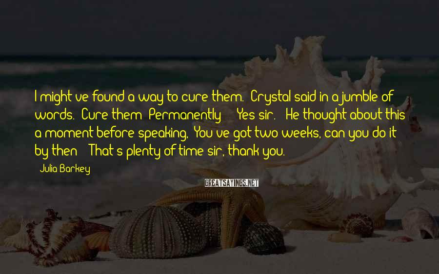 """Julia Barkey Sayings: I might've found a way to cure them."""" Crystal said in a jumble of words."""