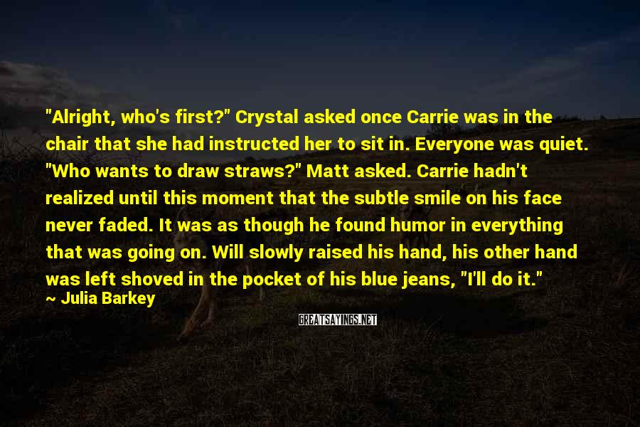 """Julia Barkey Sayings: """"Alright, who's first?"""" Crystal asked once Carrie was in the chair that she had instructed"""
