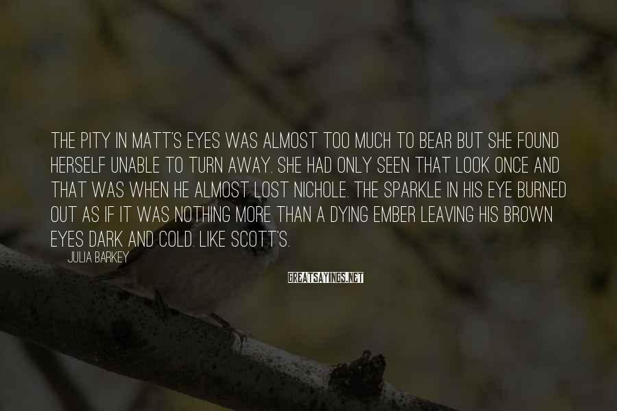 Julia Barkey Sayings: The pity in Matt's eyes was almost too much to bear but she found herself