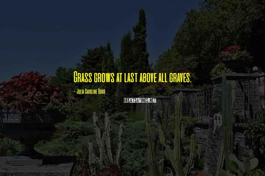 Julia Caroline Dorr Sayings: Grass grows at last above all graves.