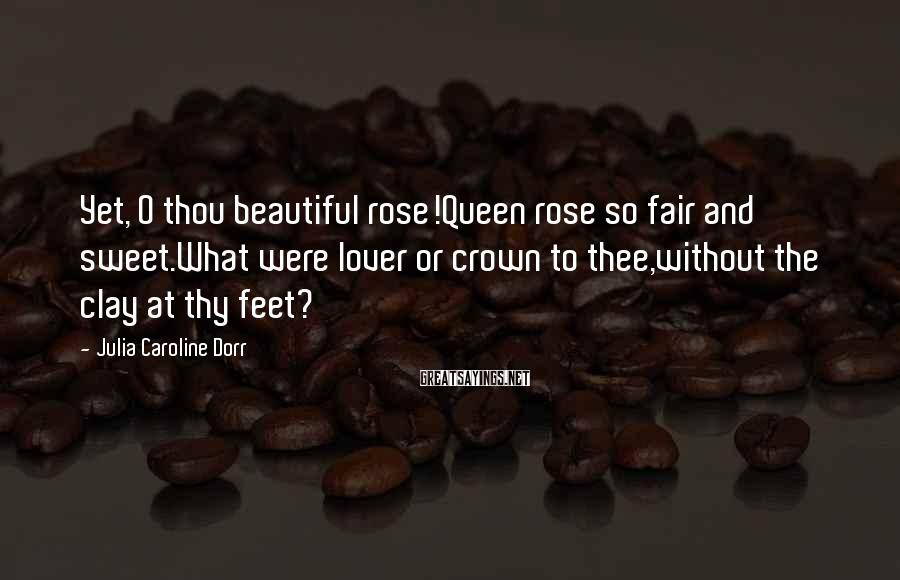 Julia Caroline Dorr Sayings: Yet, O thou beautiful rose!Queen rose so fair and sweet.What were lover or crown to