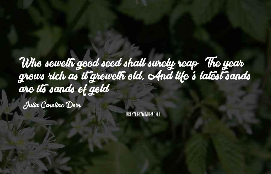 Julia Caroline Dorr Sayings: Who soweth good seed shall surely reap; The year grows rich as it groweth old,