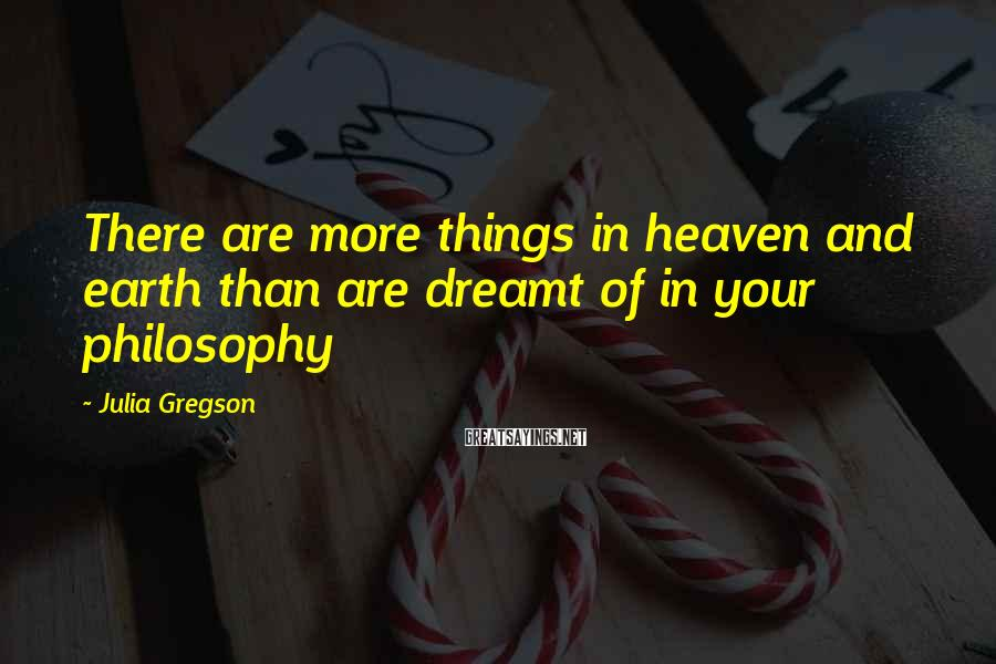 Julia Gregson Sayings: There are more things in heaven and earth than are dreamt of in your philosophy