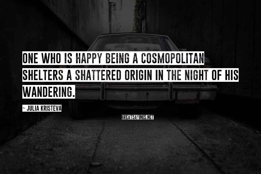 Julia Kristeva Sayings: One who is happy being a cosmopolitan shelters a shattered origin in the night of