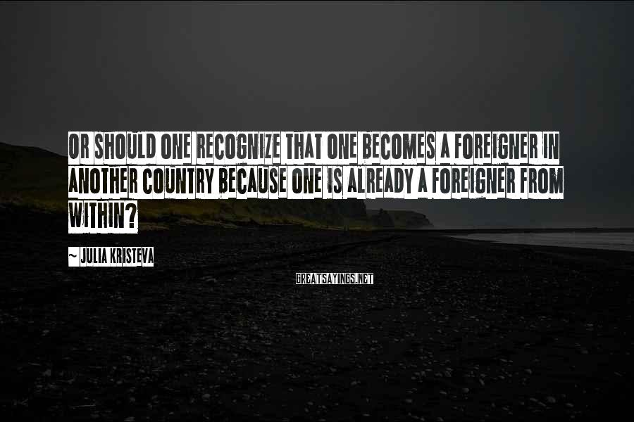 Julia Kristeva Sayings: Or should one recognize that one becomes a foreigner in another country because one is