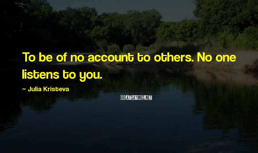 Julia Kristeva Sayings: To be of no account to others. No one listens to you.