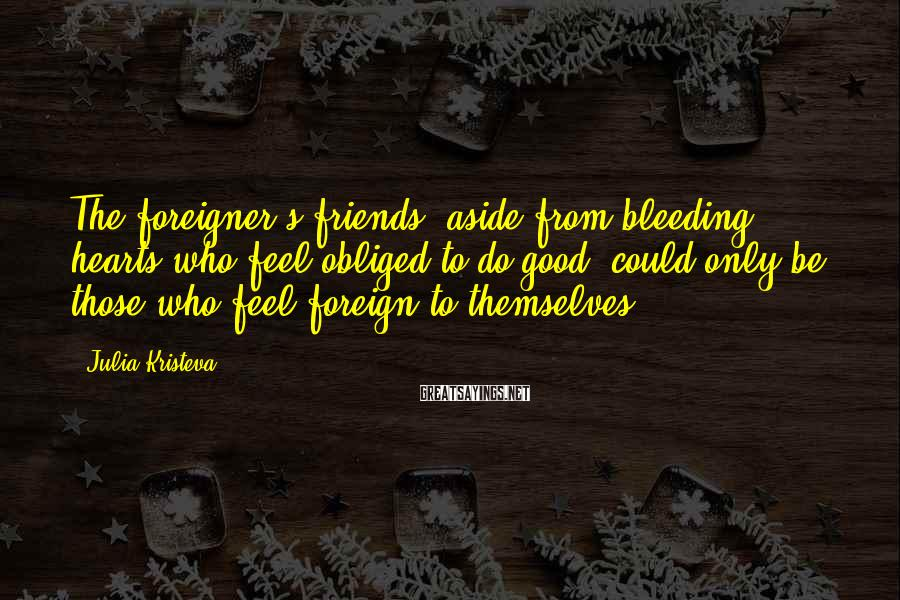 Julia Kristeva Sayings: The foreigner's friends, aside from bleeding hearts who feel obliged to do good, could only