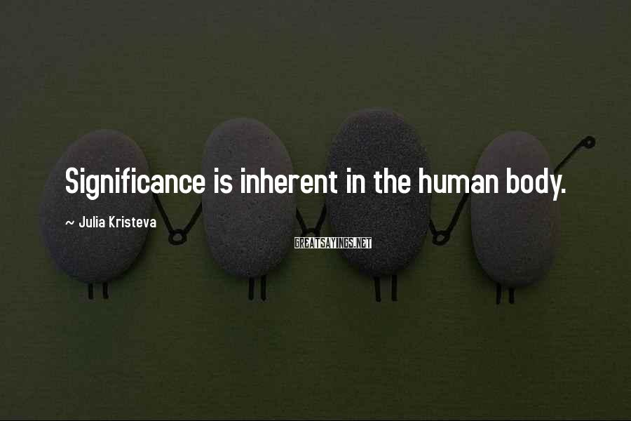 Julia Kristeva Sayings: Significance is inherent in the human body.