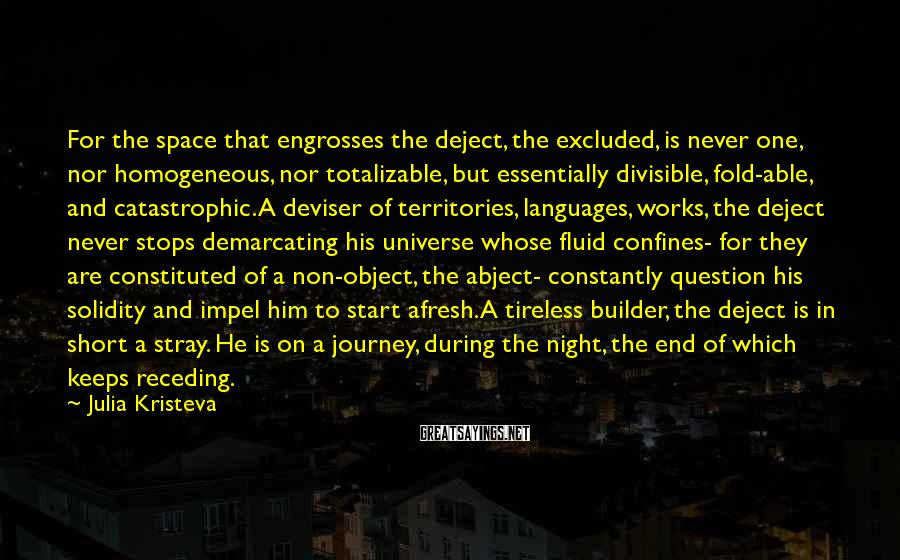 Julia Kristeva Sayings: For the space that engrosses the deject, the excluded, is never one, nor homogeneous, nor